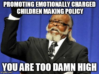Too Damn High Meme | PROMOTING EMOTIONALLY CHARGED CHILDREN MAKING POLICY YOU ARE TOO DAMN HIGH | image tagged in memes,too damn high | made w/ Imgflip meme maker