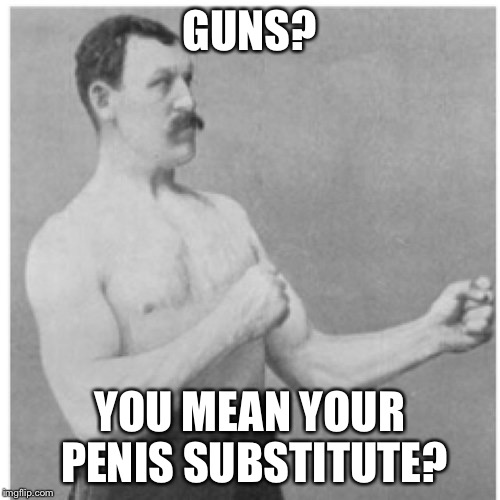 Overly Manly Man Meme | GUNS? YOU MEAN YOUR P**IS SUBSTITUTE? | image tagged in memes,overly manly man | made w/ Imgflip meme maker