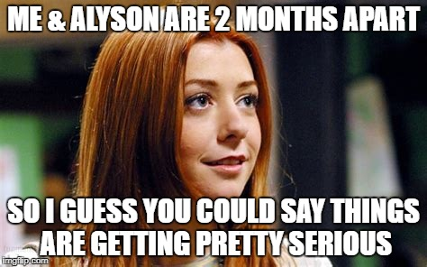 ME & ALYSON ARE 2 MONTHS APART SO I GUESS YOU COULD SAY THINGS ARE GETTING PRETTY SERIOUS | made w/ Imgflip meme maker