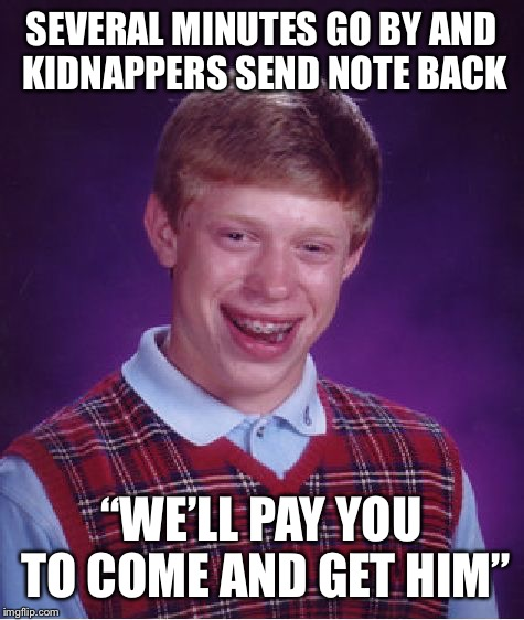 "SEVERAL MINUTES GO BY AND KIDNAPPERS SEND NOTE BACK ""WE'LL PAY YOU TO COME AND GET HIM"" 