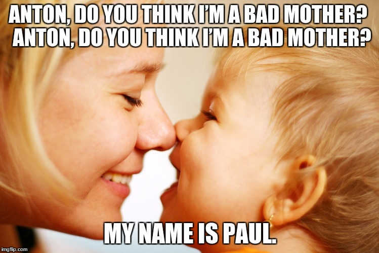 moms | ANTON, DO YOU THINK I'M A BAD MOTHER? ANTON, DO YOU THINK I'M A BAD MOTHER? MY NAME IS PAUL. | image tagged in funny,baby,mom | made w/ Imgflip meme maker