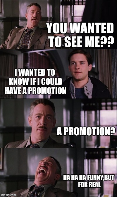 Spiderman Laugh Meme | YOU WANTED TO SEE ME?? I WANTED TO KNOW IF I COULD HAVE A PROMOTION A PROMOTION? HA HA HA FUNNY,BUT FOR REAL | image tagged in memes,spiderman laugh | made w/ Imgflip meme maker