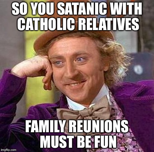 Creepy Condescending Wonka Meme | SO YOU SATANIC WITH CATHOLIC RELATIVES FAMILY REUNIONS MUST BE FUN | image tagged in memes,creepy condescending wonka | made w/ Imgflip meme maker