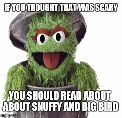 IF YOU THOUGHT THAT WAS SCARY YOU SHOULD READ ABOUT ABOUT SNUFFY AND BIG BIRD | made w/ Imgflip meme maker