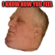 I KNOW HOW YOU FEEL | made w/ Imgflip meme maker
