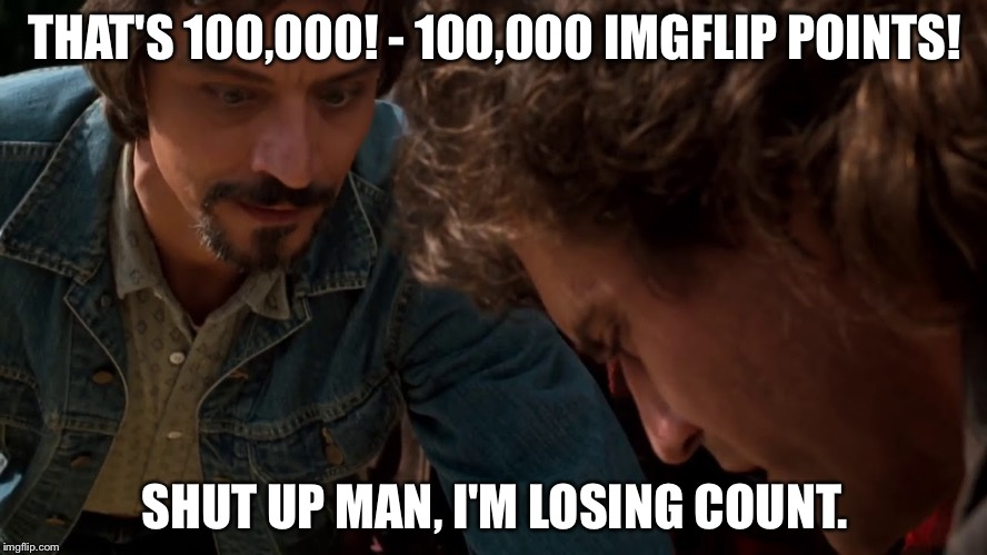 100,000 points! Thanks everyone! | THAT'S 100,000! - 100,000 IMGFLIP POINTS! SHUT UP MAN, I'M LOSING COUNT. | image tagged in 100,000,funny,memes,mxm | made w/ Imgflip meme maker