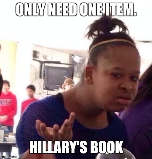 Black Girl Wat Meme | ONLY NEED ONE ITEM. HILLARY'S BOOK | image tagged in memes,black girl wat | made w/ Imgflip meme maker