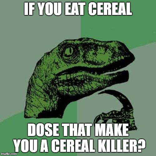 Philosoraptor Meme | IF YOU EAT CEREAL DOSE THAT MAKE YOU A CEREAL KILLER? | image tagged in memes,philosoraptor | made w/ Imgflip meme maker