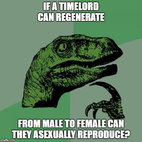 Philosoraptor Meme | IF A TIMELORD CAN REGENERATE FROM MALE TO FEMALE CAN THEY ASEXUALLY REPRODUCE? | image tagged in memes,philosoraptor | made w/ Imgflip meme maker
