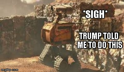 *SIGH* TRUMP TOLD ME TO DO THIS | image tagged in wall-e building a wall | made w/ Imgflip meme maker