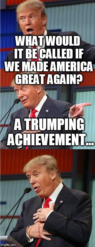 WHAT WOULD IT BE CALLED IF WE MADE AMERICA GREAT AGAIN? A TRUMPING ACHIEVEMENT... | made w/ Imgflip meme maker