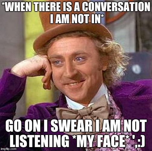 Creepy Condescending Wonka Meme | *WHEN THERE IS A CONVERSATION I AM NOT IN* GO ON I SWEAR I AM NOT LISTENING *MY FACE* ',:) | image tagged in memes,creepy condescending wonka | made w/ Imgflip meme maker