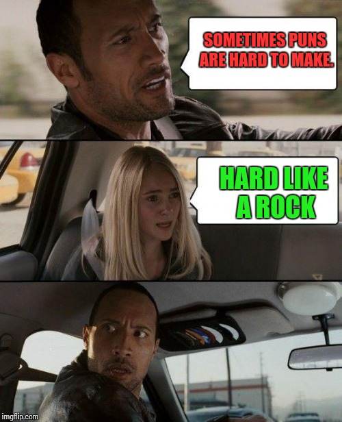 The Rock Driving Meme | SOMETIMES PUNS ARE HARD TO MAKE. HARD LIKE A ROCK | image tagged in memes,the rock driving | made w/ Imgflip meme maker