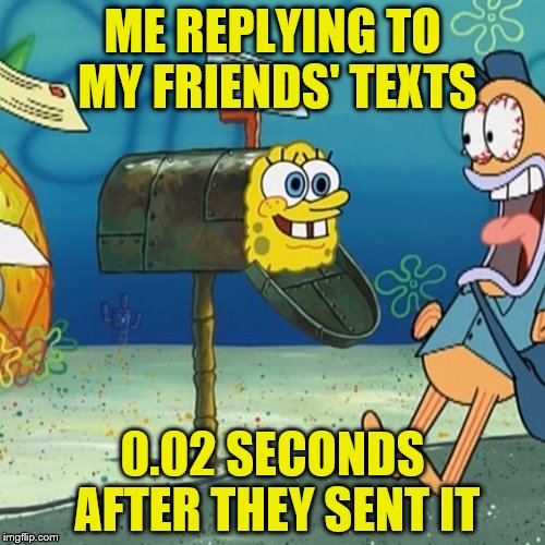 Spongebob Mailbox | ME REPLYING TO MY FRIENDS' TEXTS 0.02 SECONDS AFTER THEY SENT IT | image tagged in spongebob mailbox | made w/ Imgflip meme maker