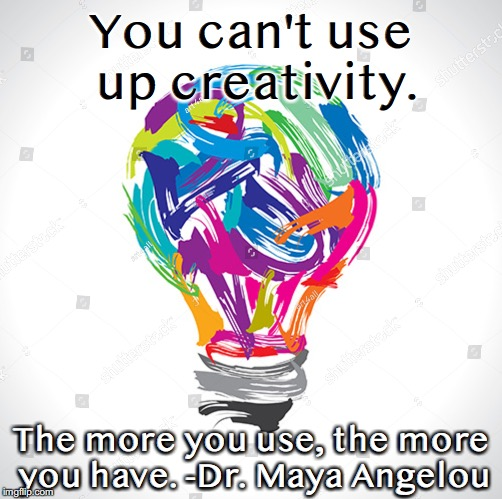 You can't use up creativity. The more you use, the more you have. -Dr. Maya Angelou | image tagged in creativity | made w/ Imgflip meme maker