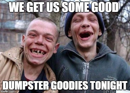 WE GET US SOME GOOD DUMPSTER GOODIES TONIGHT | made w/ Imgflip meme maker