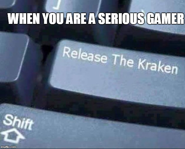 Kraken | WHEN YOU ARE A SERIOUS GAMER | image tagged in release the kraken | made w/ Imgflip meme maker