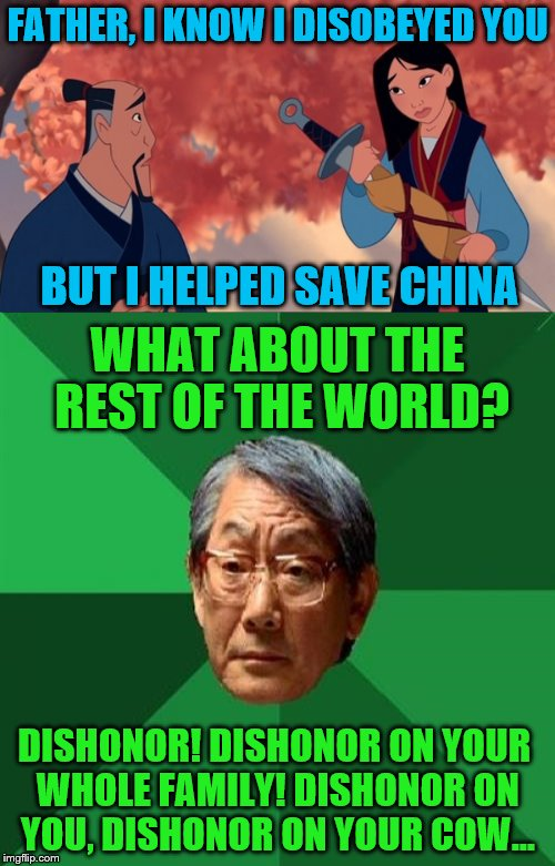 Cri-Kee, make a note of this. | FATHER, I KNOW I DISOBEYED YOU DISHONOR! DISHONOR ON YOUR WHOLE FAMILY! DISHONOR ON YOU, DISHONOR ON YOUR COW... BUT I HELPED SAVE CHINA WHA | image tagged in mulan,memes,high expectations asian father,dishonor,china | made w/ Imgflip meme maker