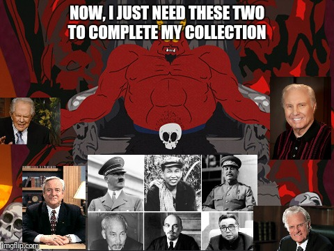 Satan collection | NOW, I JUST NEED THESE TWO TO COMPLETE MY COLLECTION | image tagged in angry preacher | made w/ Imgflip meme maker