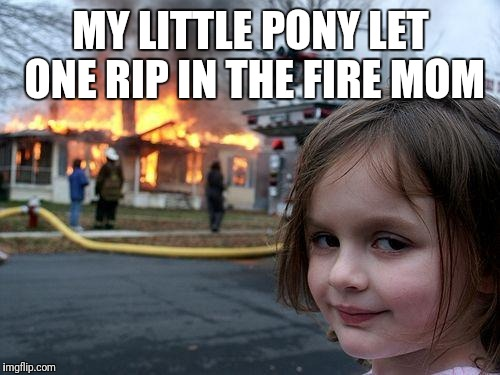 Disaster Girl Meme | MY LITTLE PONY LET ONE RIP IN THE FIRE MOM | image tagged in memes,disaster girl | made w/ Imgflip meme maker