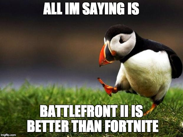 for the rebel alliance | ALL IM SAYING IS BATTLEFRONT II IS BETTER THAN FORTNITE | image tagged in memes,unpopular opinion puffin,star wars battlefront,battlefront 2,fortnite,star wars | made w/ Imgflip meme maker