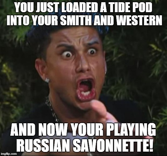 DJ Pauly D Meme | YOU JUST LOADED A TIDE POD INTO YOUR SMITH AND WESTERN AND NOW YOUR PLAYING RUSSIAN SAVONNETTE! | image tagged in memes,dj pauly d | made w/ Imgflip meme maker