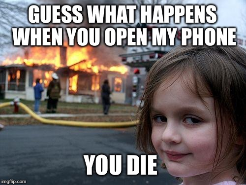 Disaster Girl Meme | GUESS WHAT HAPPENS WHEN YOU OPEN MY PHONE YOU DIE | image tagged in memes,disaster girl | made w/ Imgflip meme maker