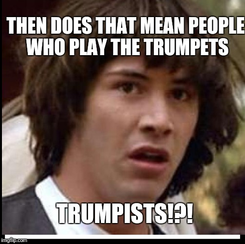 THEN DOES THAT MEAN PEOPLE WHO PLAY THE TRUMPETS TRUMPISTS!?! | made w/ Imgflip meme maker
