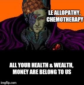 All your health & wealth, money are belong to us!  | LE ALLOPATHY, CHEMOTHERAPY ALL YOUR HEALTH & WEALTH, MONEY ARE BELONG TO US | image tagged in all your base belong to us,scumbag,medicine,politics,propaganda | made w/ Imgflip meme maker