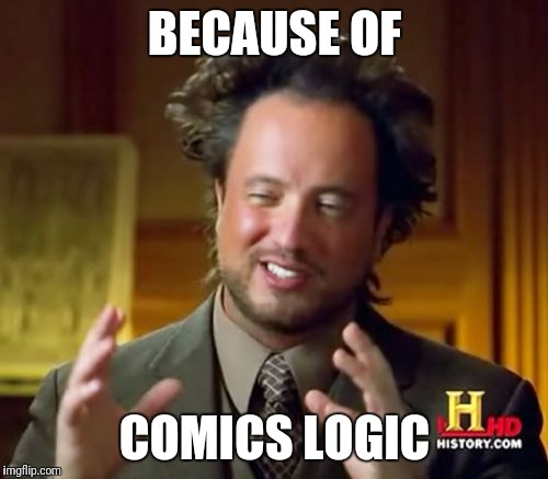 Ancient Aliens Meme | BECAUSE OF COMICS LOGIC | image tagged in memes,ancient aliens | made w/ Imgflip meme maker