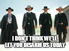Won't Disarm Us | I DON'T THINK WE'LL LET YOU DISARM US TODAY | image tagged in tombstone | made w/ Imgflip meme maker