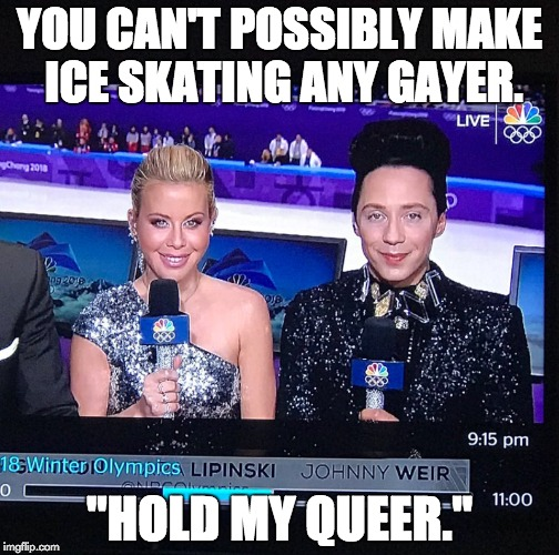 "You can't possibly make ice skating any gayer. ""Hold my queer."" 