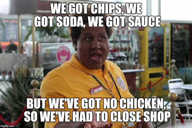 WE GOT CHIPS, WE GOT SODA, WE GOT SAUCE BUT WE'VE GOT NO CHICKEN, SO WE'VE HAD TO CLOSE SHOP | image tagged in kfc,chicken,come fly with me,chips | made w/ Imgflip meme maker