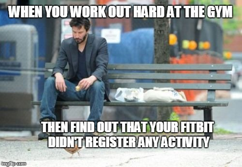 Sad Keanu | WHEN YOU WORK OUT HARD AT THE GYM THEN FIND OUT THAT YOUR FITBIT DIDN'T REGISTER ANY ACTIVITY | image tagged in memes,sad keanu | made w/ Imgflip meme maker