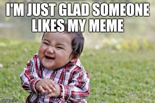 Evil Toddler Meme | I'M JUST GLAD SOMEONE LIKES MY MEME | image tagged in memes,evil toddler | made w/ Imgflip meme maker