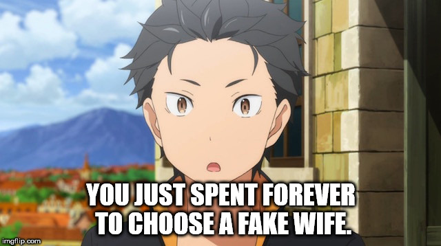 *flips bottle and dabs* | YOU JUST SPENT FOREVER TO CHOOSE A FAKE WIFE. | image tagged in anime,get rekt,roasted | made w/ Imgflip meme maker