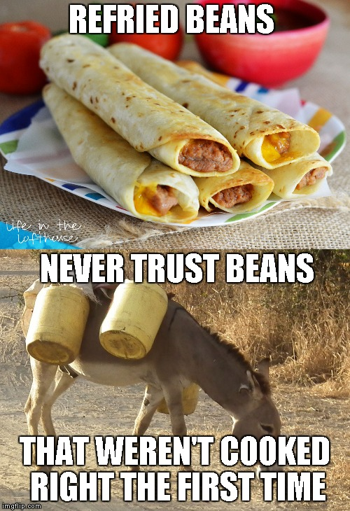 Burritos | NEVER TRUST BEANS THAT WEREN'T COOKED RIGHT THE FIRST TIME REFRIED BEANS | image tagged in memes,burritos | made w/ Imgflip meme maker