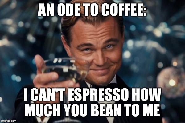 Saw this pun today at a local french cafe  | AN ODE TO COFFEE: I CAN'T ESPRESSO HOW MUCH YOU BEAN TO ME | image tagged in memes,leonardo dicaprio cheers | made w/ Imgflip meme maker