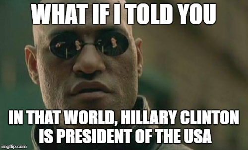 Matrix Morpheus Meme | WHAT IF I TOLD YOU IN THAT WORLD, HILLARY CLINTON IS PRESIDENT OF THE USA | image tagged in memes,matrix morpheus | made w/ Imgflip meme maker
