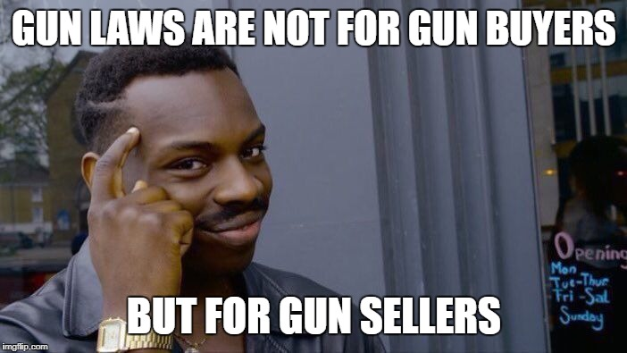 Roll Safe Think About It | GUN LAWS ARE NOT FOR GUN BUYERS BUT FOR GUN SELLERS | image tagged in memes,roll safe think about it | made w/ Imgflip meme maker