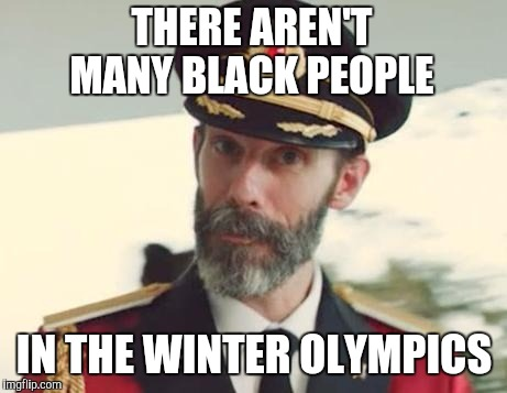 Captain Obvious | THERE AREN'T MANY BLACK PEOPLE IN THE WINTER OLYMPICS | image tagged in captain obvious,jbmemegeek,black people,olympics,pyeongchang olympics,2018 olympics | made w/ Imgflip meme maker