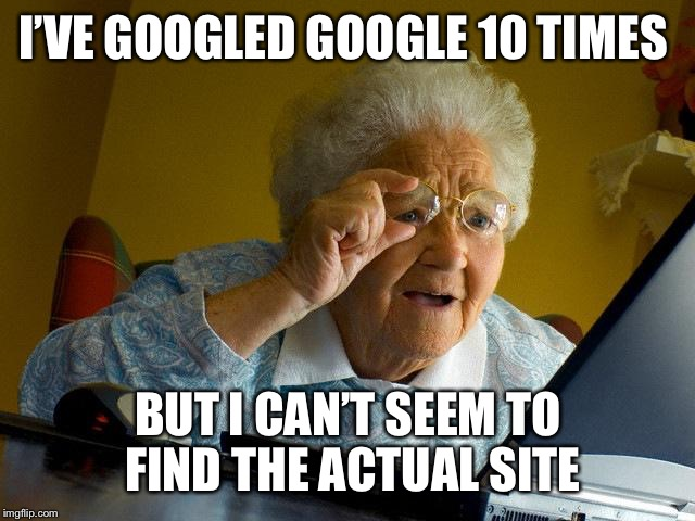 Grandma Finds The Internet Meme | I'VE GOOGLED GOOGLE 10 TIMES BUT I CAN'T SEEM TO FIND THE ACTUAL SITE | image tagged in memes,grandma finds the internet | made w/ Imgflip meme maker