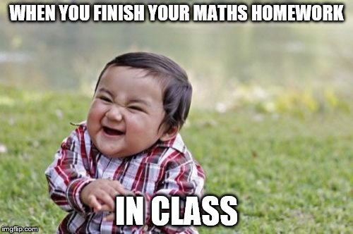 Evil Toddler Meme | WHEN YOU FINISH YOUR MATHS HOMEWORK IN CLASS | image tagged in memes,evil toddler | made w/ Imgflip meme maker