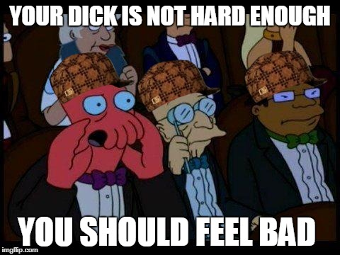 You Should Feel Bad Zoidberg | YOUR DICK IS NOT HARD ENOUGH YOU SHOULD FEEL BAD | image tagged in memes,you should feel bad zoidberg,scumbag | made w/ Imgflip meme maker