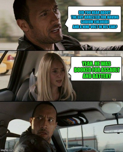 The Rock Driving Meme | DID YOU HEAR ABOUT THE GUY ARRESTED FOR HAVING SODIUM CHLORIDE AND A NINE-VOLT IN HIS CAR? YEAH, HE WAS BOOKED FOR ASSAULT AND BATTERY | image tagged in memes,the rock driving | made w/ Imgflip meme maker