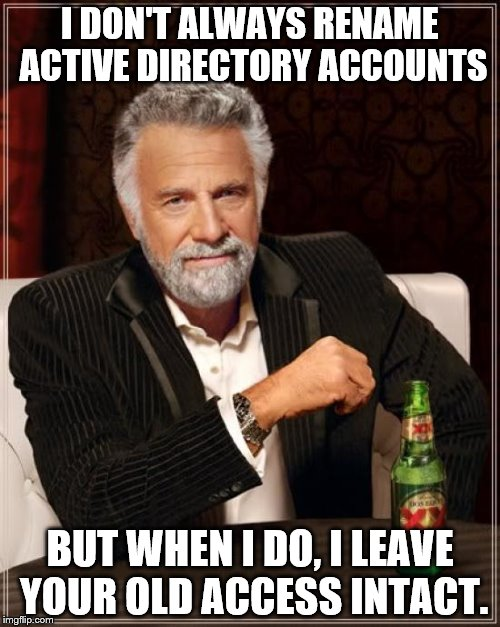 The Most Interesting Man In The World Meme | I DON'T ALWAYS RENAME ACTIVE DIRECTORY ACCOUNTS BUT WHEN I DO, I LEAVE YOUR OLD ACCESS INTACT. | image tagged in memes,the most interesting man in the world,active directory | made w/ Imgflip meme maker