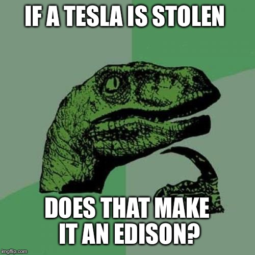 Philosoraptor Meme | IF A TESLA IS STOLEN DOES THAT MAKE IT AN EDISON? | image tagged in memes,philosoraptor | made w/ Imgflip meme maker