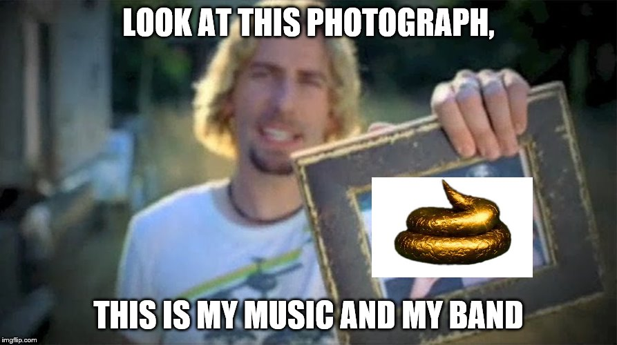 Knucklebuck: Won 5 golden turds | LOOK AT THIS PHOTOGRAPH, THIS IS MY MUSIC AND MY BAND | image tagged in memes,golden turd,nickleback | made w/ Imgflip meme maker
