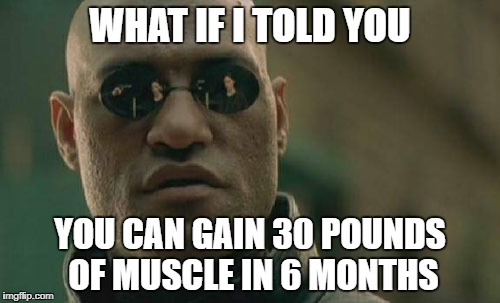 Matrix Morpheus Meme | WHAT IF I TOLD YOU YOU CAN GAIN 30 POUNDS OF MUSCLE IN 6 MONTHS | image tagged in memes,matrix morpheus | made w/ Imgflip meme maker