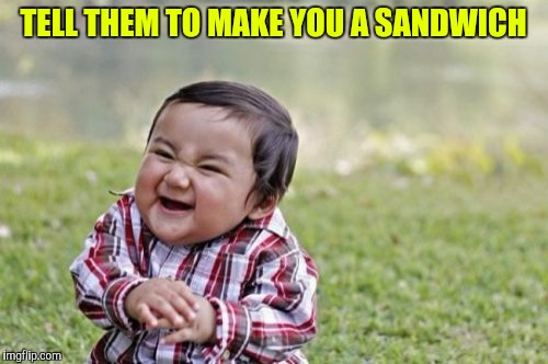 Evil Toddler Meme | TELL THEM TO MAKE YOU A SANDWICH | image tagged in memes,evil toddler | made w/ Imgflip meme maker